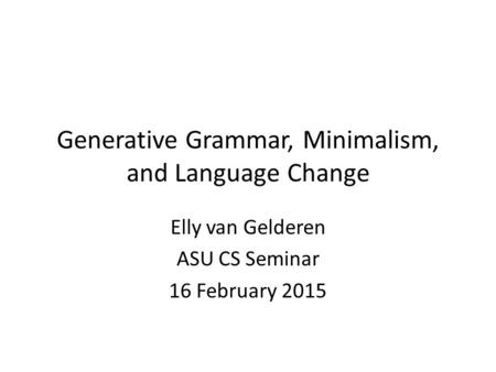 Generative Grammar, Minimalism, and Language Change Elly van Gelderen ASU CS Seminar 16 February 2015.