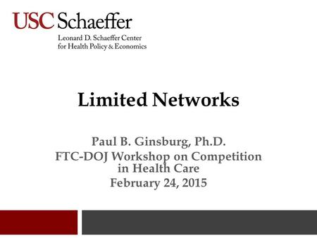 Limited Networks Paul B. Ginsburg, Ph.D. FTC-DOJ Workshop on Competition in Health Care February 24, 2015.