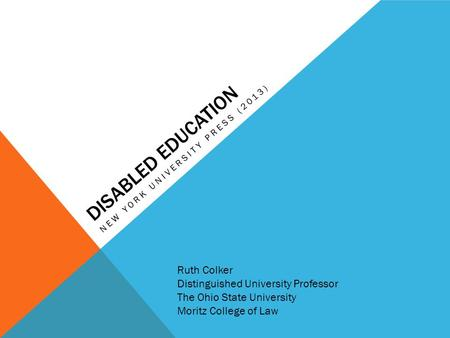 DISABLED EDUCATION NEW YORK UNIVERSITY PRESS (2013) Ruth Colker Distinguished University Professor The Ohio State University Moritz College of Law.