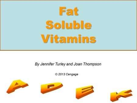 Fat Soluble Vitamins By Jennifer Turley and Joan Thompson © 2013 Cengage.