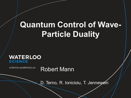 Quantum Control of Wave- Particle Duality Robert Mann D. Terno, R. Ionicioiu, T. Jennewein.