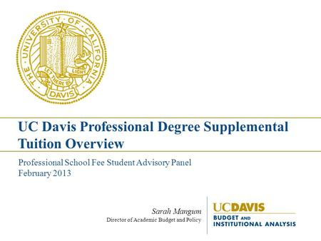Sarah Mangum Director of Academic Budget and Policy Professional School Fee Student Advisory Panel February 2013 UC Davis Professional Degree Supplemental.