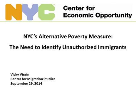 NYC's Alternative Poverty Measure: The Need to Identify Unauthorized Immigrants Vicky Virgin Center for Migration Studies September 29, 2014.