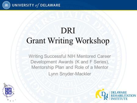 DRI Grant Writing Workshop Writing Successful NIH Mentored Career Development Awards (K and F Series), Mentorship Plan and Role of a Mentor Lynn Snyder-Mackler.