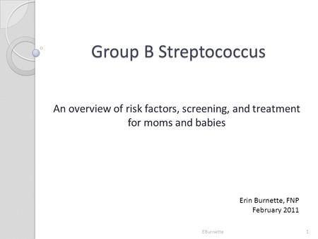 Group B Streptococcus An overview of risk factors, screening, and treatment for moms and babies Erin Burnette, FNP February 2011 1EBurnette.