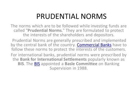 PRUDENTIAL NORMS The norms which are to be followed while investing funds are called Prudential Norms. They are formulated to protect the interests of.