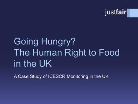 Going Hungry? The Human Right to Food in the UK A Case Study of ICESCR Monitoring in the UK justfair.