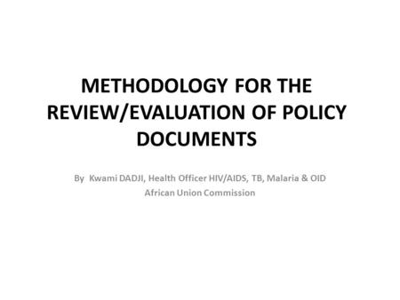 METHODOLOGY FOR THE REVIEW/EVALUATION OF POLICY DOCUMENTS By Kwami DADJI, Health Officer HIV/AIDS, TB, Malaria & OID African Union Commission.