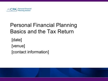 [date] [venue] [contact information] Personal Financial Planning Basics and the Tax Return.