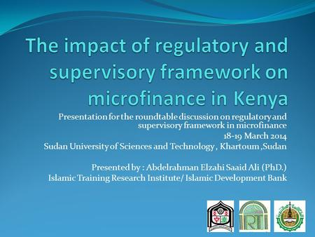 Presentation for the roundtable discussion on regulatory and supervisory framework in microfinance 18-19 March 2014 Sudan University of Sciences and Technology,