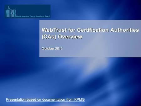 1 WebTrust for Certification Authorities (CAs) Overview October 2011 WebTrust for Certification Authorities (CAs) Overview October 2011 Presentation based.