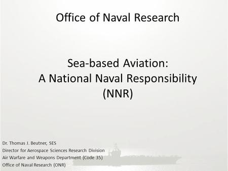 Office of Naval Research Sea-based Aviation: A National Naval Responsibility (NNR) Dr. Thomas J. Beutner, SES Director for Aerospace Sciences Research.