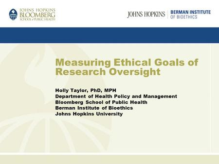 Measuring Ethical Goals of Research Oversight Holly Taylor, PhD, MPH Department of Health Policy and Management Bloomberg School of Public Health Berman.