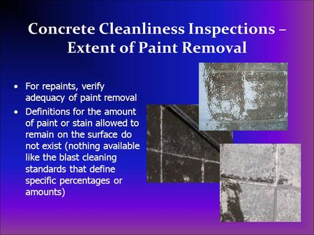 Concrete Cleanliness Inspections – Extent of Paint Removal For repaints, verify adequacy of paint removal Definitions for the amount of paint or stain.