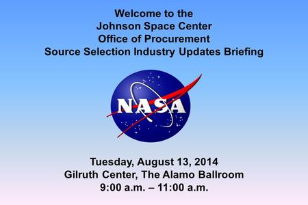 Welcome to the Johnson Space Center Office of Procurement Source Selection Industry Updates Briefing Tuesday, August 13, 2014 Gilruth Center, The Alamo.
