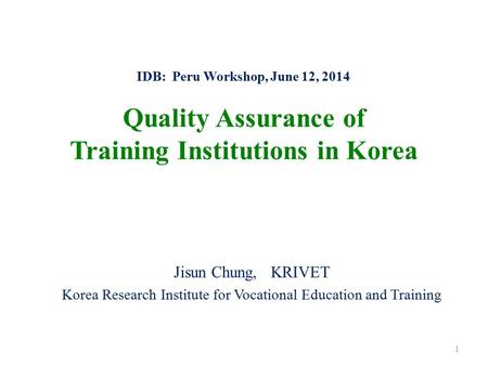 IDB: Peru Workshop, June 12, 2014 Quality Assurance of Training Institutions in Korea Jisun Chung, KRIVET Korea Research Institute for Vocational Education.