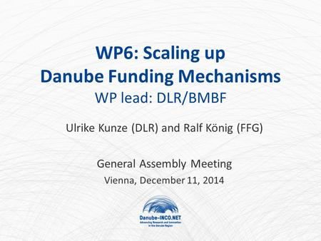 WP6: Scaling up Danube Funding Mechanisms WP lead: DLR/BMBF Ulrike Kunze (DLR) and Ralf König (FFG) General Assembly Meeting Vienna, December 11, 2014.