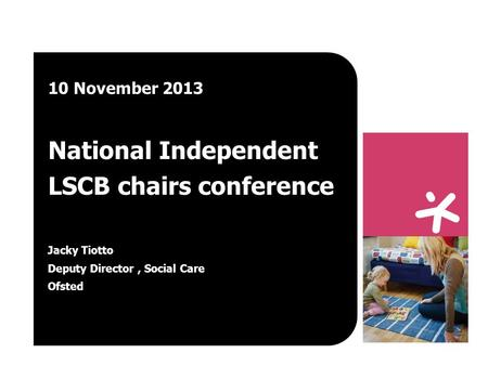 10 November 2013 National Independent LSCB chairs conference Jacky Tiotto Deputy Director, Social Care Ofsted.