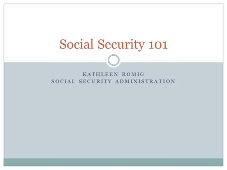 KATHLEEN ROMIG SOCIAL SECURITY ADMINISTRATION Social Security 101.