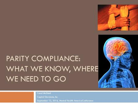 PARITY COMPLIANCE: WHAT WE KNOW, WHERE WE NEED TO GO Carol McDaid Capitol Decisions, Inc. September 12, 2014, Mental Health AmericaConference 1.