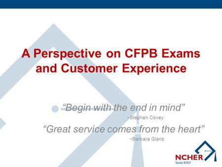 "A Perspective on CFPB Exams and Customer Experience ""Begin with the end in mind"" ~Stephen Covey ""Great service comes from the heart"" ~Barbara Glanz."