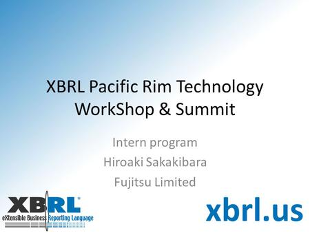 XBRL Pacific Rim Technology WorkShop & Summit Intern program Hiroaki Sakakibara Fujitsu Limited.