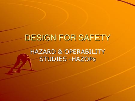DESIGN FOR SAFETY HAZARD & OPERABILITY STUDIES -HAZOPs.