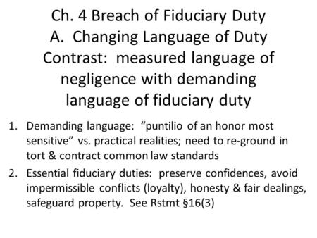 Ch. 4 Breach of Fiduciary Duty A. Changing Language of Duty Contrast: measured language of negligence with demanding language of fiduciary duty 1.Demanding.
