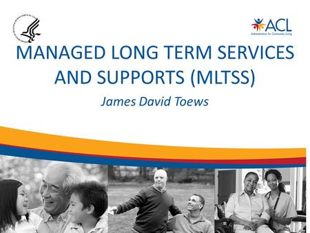 MANAGED LONG TERM SERVICES AND SUPPORTS (MLTSS) James David Toews.