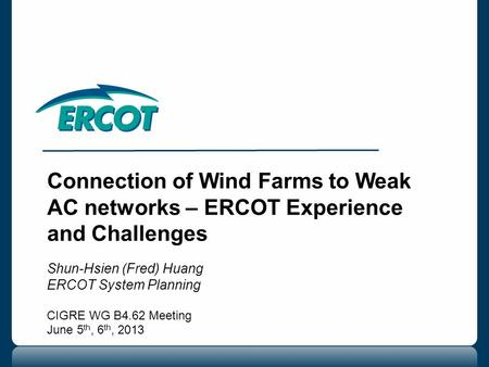 Connection of Wind Farms to Weak AC networks – ERCOT Experience and Challenges Shun-Hsien (Fred) Huang ERCOT System Planning CIGRE WG B4.62 Meeting June.