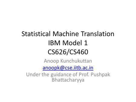 Statistical Machine Translation IBM Model 1 CS626/CS460 Anoop Kunchukuttan Under the guidance of Prof. Pushpak Bhattacharyya.