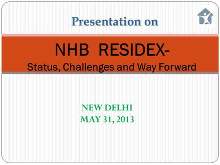 NHB RESIDEX- Status, Challenges and Way Forward Presentation on NEW DELHI MAY 31, 2013.