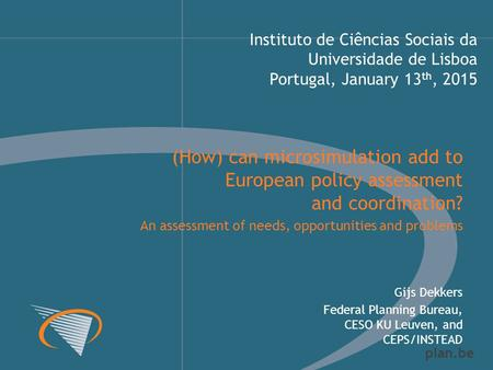 Plan.be Instituto de Ciências Sociais da Universidade de Lisboa Portugal, January 13 th, 2015 Gijs Dekkers Federal Planning Bureau, CESO KU Leuven, and.