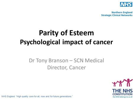Parity of Esteem Psychological impact of cancer Dr Tony Branson – SCN Medical Director, Cancer.