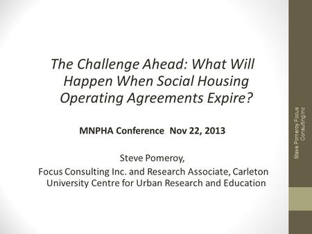 The Challenge Ahead: What Will Happen When Social Housing Operating Agreements Expire? MNPHA Conference Nov 22, 2013 Steve Pomeroy, Focus Consulting Inc.