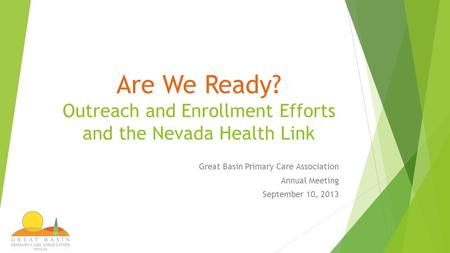 Are We Ready? Outreach and Enrollment Efforts and the Nevada Health Link Great Basin Primary Care Association Annual Meeting September 10, 2013.