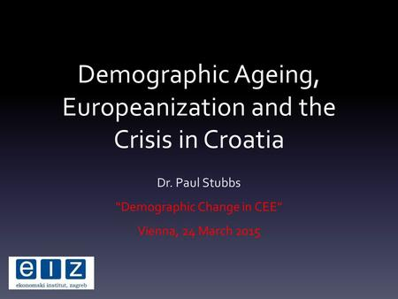 "Demographic Ageing, Europeanization and the Crisis in Croatia Dr. Paul Stubbs ""Demographic Change in CEE"" Vienna, 24 March 2015."