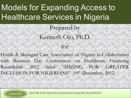 CENTRE FOR HEALTH ECONOMICS AND DEVELOPEMNT Models for Expanding Access to Healthcare Services in Nigeria Prepared by Kenneth Ojo, Ph.D. for Health & Managed.