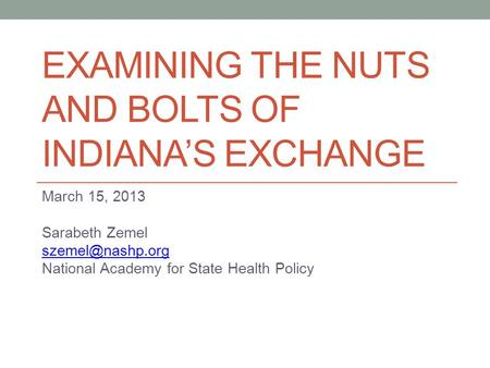 EXAMINING THE NUTS AND BOLTS OF INDIANA'S EXCHANGE March 15, 2013 Sarabeth Zemel National Academy for State Health Policy.