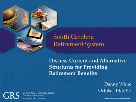 Copyright © 2011 GRS – All rights reserved. South Carolina Retirement System Danny White October 18, 2011 Discuss Current and Alternative Structures for.