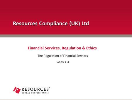 The Regulation of Financial Services Gaps 1-3 Financial Services, Regulation & Ethics Resources Compliance (UK) Ltd.