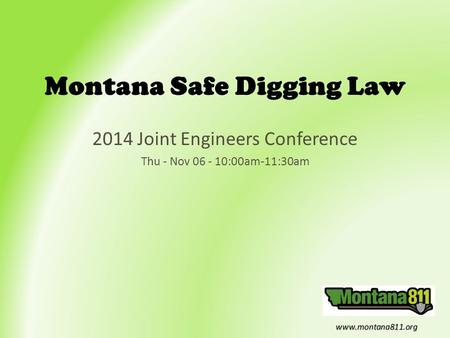 Www.montana811.org Montana Safe Digging Law 2014 Joint Engineers Conference Thu - Nov 06 - 10:00am-11:30am.