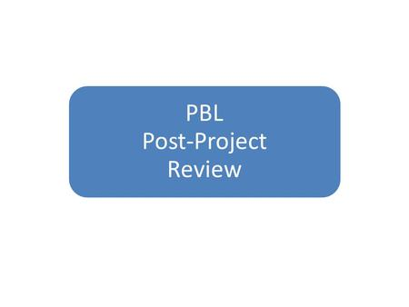 PBL Post-Project Review. 1. Student Engagement2. Project Idea3. Student Learning4. Authenticity of Project Tasks and Products5. Quality and Use of Driving.