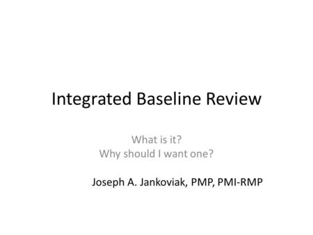 Integrated Baseline Review What is it? Why should I want one? Joseph A. Jankoviak, PMP, PMI-RMP.