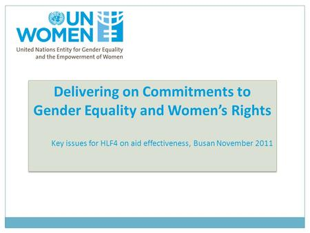 Delivering on Commitments to Gender Equality and Women's Rights Key issues for HLF4 on aid effectiveness, Busan November 2011 Delivering on Commitments.