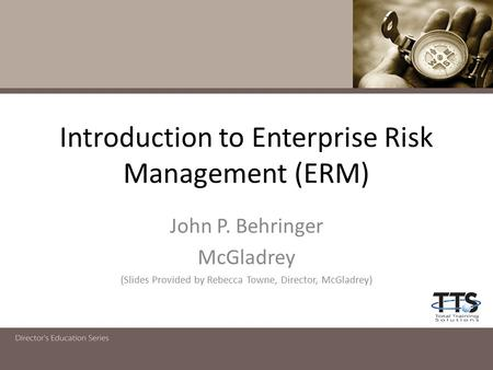 Introduction to Enterprise Risk Management (ERM) John P. Behringer McGladrey (Slides Provided by Rebecca Towne, Director, McGladrey)