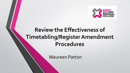 Review the Effectiveness of Timetabling/Register Amendment Procedures Maureen Patton.