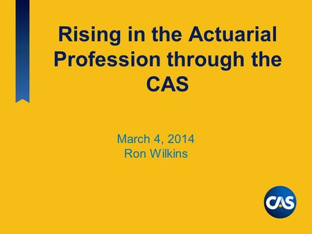 Rising in the Actuarial Profession through the CAS March 4, 2014 Ron Wilkins.