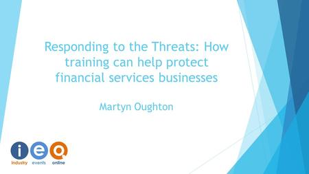 Responding to the Threats: How training can help protect financial services businesses Martyn Oughton.