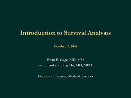 Introduction to Survival Analysis October 19, 2004 Brian F. Gage, MD, MSc with thanks to Bing Ho, MD, MPH Division of General Medical Sciences.